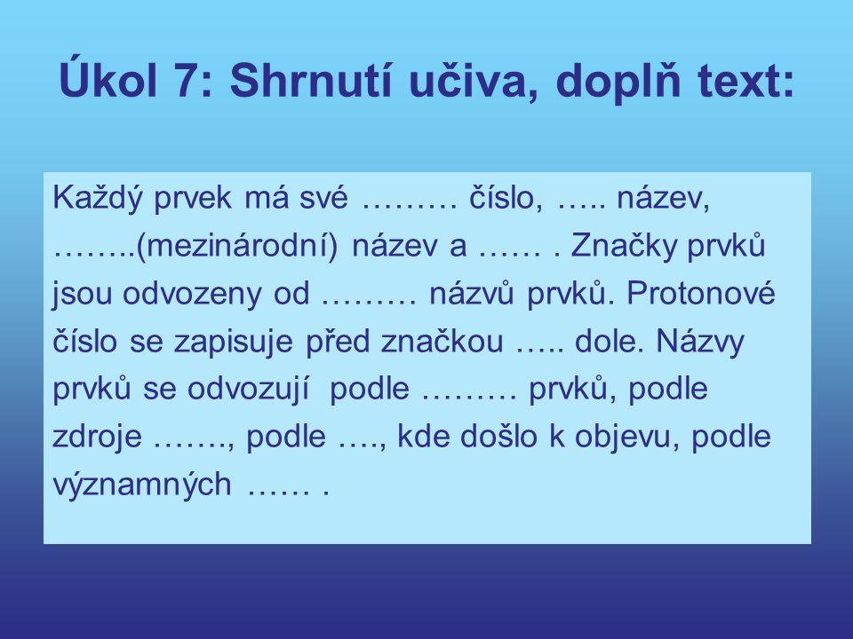 Úkol 7: Shrnutí učiva, doplň text: Každý prvek má své ……… číslo, ….. název, ……..(mezinárodní) název a ……. Značky prvků jsou odvozeny od ……… názvů prvk