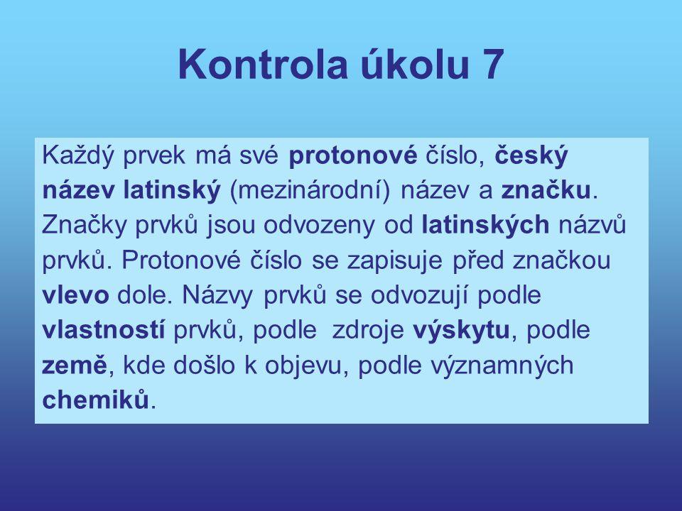 Kontrola úkolu 7 Každý prvek má své protonové číslo, český název latinský (mezinárodní) název a značku. Značky prvků jsou odvozeny od latinských názvů