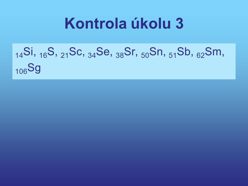 Kontrola úkolu 3 14 Si, 16 S, 21 Sc, 34 Se, 38 Sr, 50 Sn, 51 Sb, 62 Sm, 106 Sg