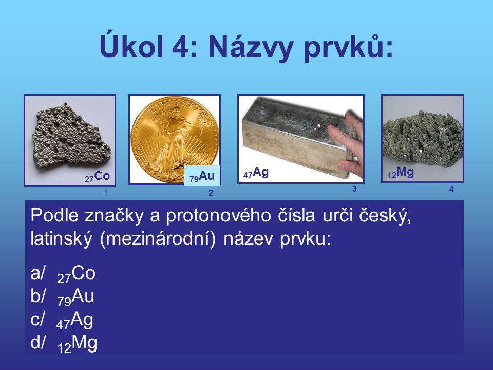 Úkol 4: Názvy prvků: 27 Co 79 Au 47 Ag 12 Mg Podle značky a protonového čísla urči český, latinský (mezinárodní) název prvku: a/ 27 Co b/ 79 Au c/ 47
