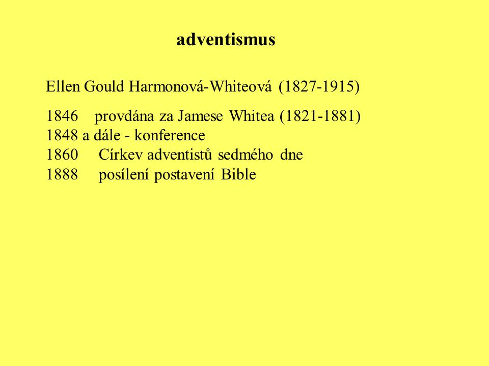 Ellen Gould Harmonová-Whiteová (1827-1915) 1846 provdána za Jamese Whitea (1821-1881) 1848 a dále - konference 1860 Církev adventistů sedmého dne 1888