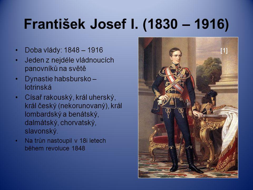 František Josef I. (1830 – 1916) Doba vlády: 1848 – 1916 Jeden z nejdéle vládnoucích panovníků na světě Dynastie habsbursko – lotrinská Císař rakouský