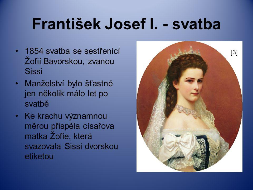 František Josef I. - svatba 1854 svatba se sestřenicí Žofií Bavorskou, zvanou Sissi Manželství bylo šťastné jen několik málo let po svatbě Ke krachu v