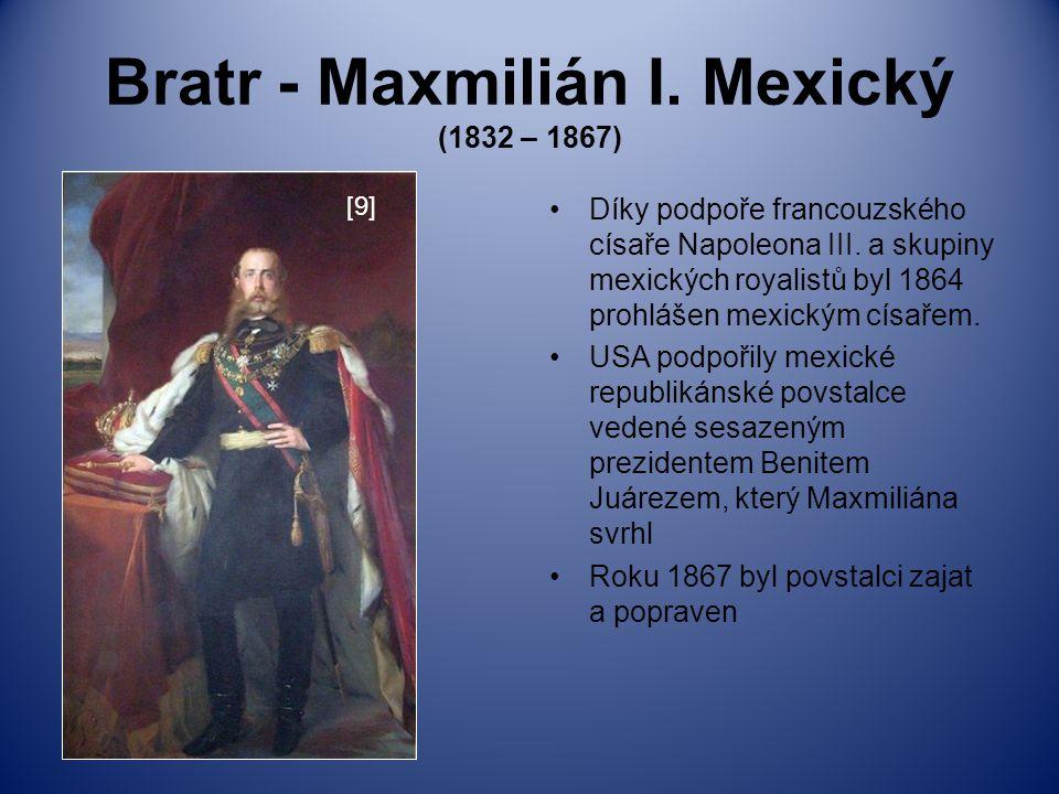 Bratr - Maxmilián I. Mexický (1832 – 1867) Díky podpoře francouzského císaře Napoleona III. a skupiny mexických royalistů byl 1864 prohlášen mexickým