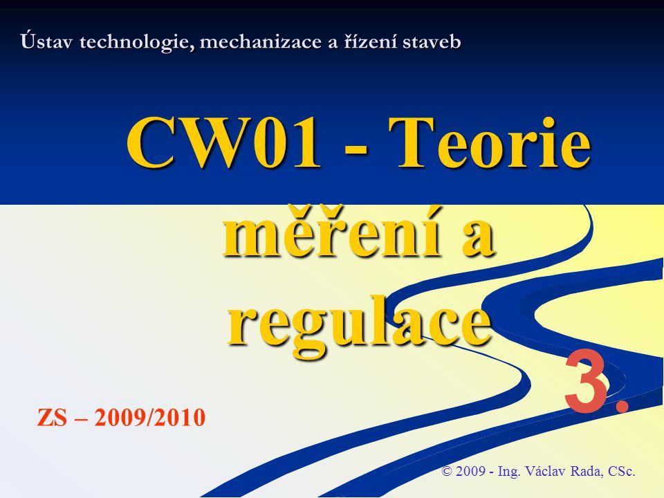 Ústav technologie, mechanizace a řízení staveb CW01 - Teorie měření a regulace © 2009 - Ing. Václav Rada, CSc. ZS – 2009/2010 3.3.
