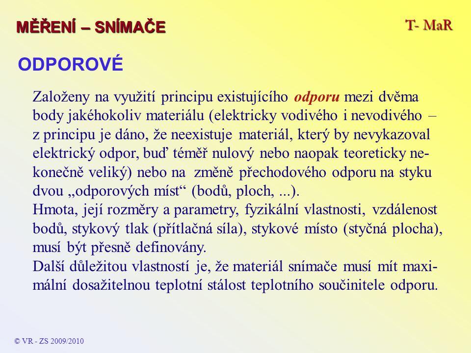 T- MaR MĚŘENÍ – SNÍMAČE © VR - ZS 2009/2010 ODPOROVÉ Založeny na využití principu existujícího odporu mezi dvěma body jakéhokoliv materiálu (elektrick