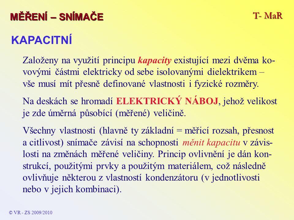 T- MaR MĚŘENÍ – SNÍMAČE © VR - ZS 2009/2010 KAPACITNÍ Založeny na využití principu kapacity existující mezi dvěma ko- vovými částmi elektricky od sebe isolovanými dielektrikem – vše musí mít přesně definované vlastnosti i fyzické rozměry.