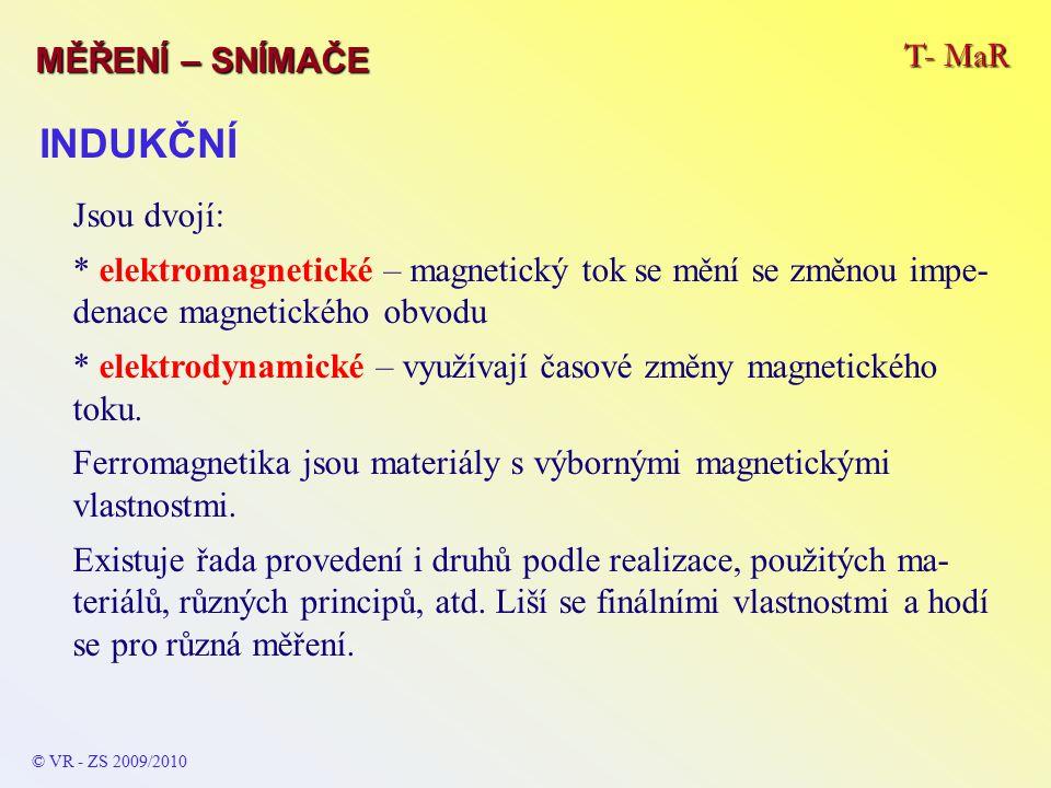 T- MaR MĚŘENÍ – SNÍMAČE © VR - ZS 2009/2010 INDUKČNÍ Jsou dvojí: * elektromagnetické – magnetický tok se mění se změnou impe- denace magnetického obvodu * elektrodynamické – využívají časové změny magnetického toku.