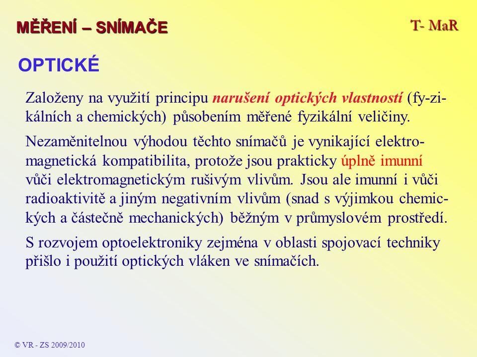 T- MaR MĚŘENÍ – SNÍMAČE © VR - ZS 2009/2010 OPTICKÉ Založeny na využití principu narušení optických vlastností (fy-zi- kálních a chemických) působením měřené fyzikální veličiny.