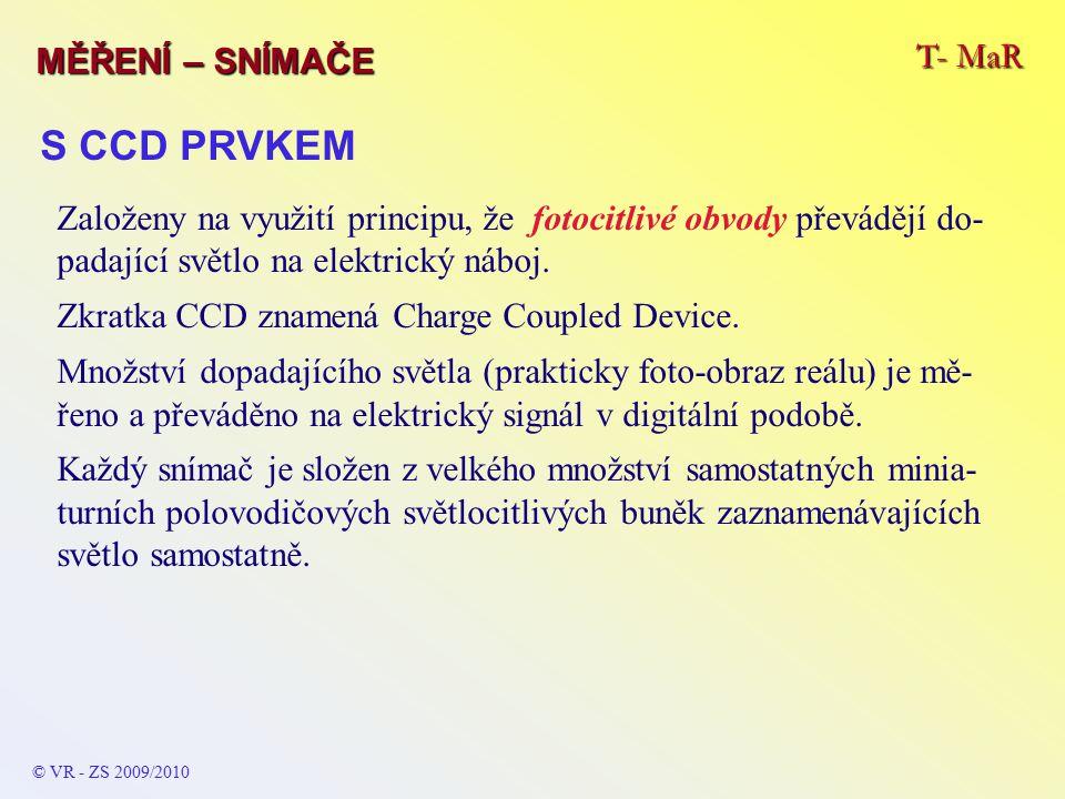 T- MaR MĚŘENÍ – SNÍMAČE © VR - ZS 2009/2010 S CCD PRVKEM Založeny na využití principu, že fotocitlivé obvody převádějí do- padající světlo na elektrický náboj.