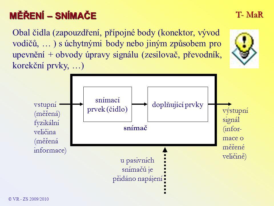 T- MaR MĚŘENÍ – SNÍMAČE © VR - ZS 2009/2010 snímací prvek (čidlo) doplňující prvky snímač výstupní signál (infor- mace o měřené veličině) vstupní (měřená) fyzikální veličina (měřená informace) u pasivních snímačů je přidáno napájení Obal čidla (zapouzdření, přípojné body (konektor, vývod vodičů, … ) s úchytnými body nebo jiným způsobem pro upevnění + obvody úpravy signálu (zesilovač, převodník, korekční prvky, …)