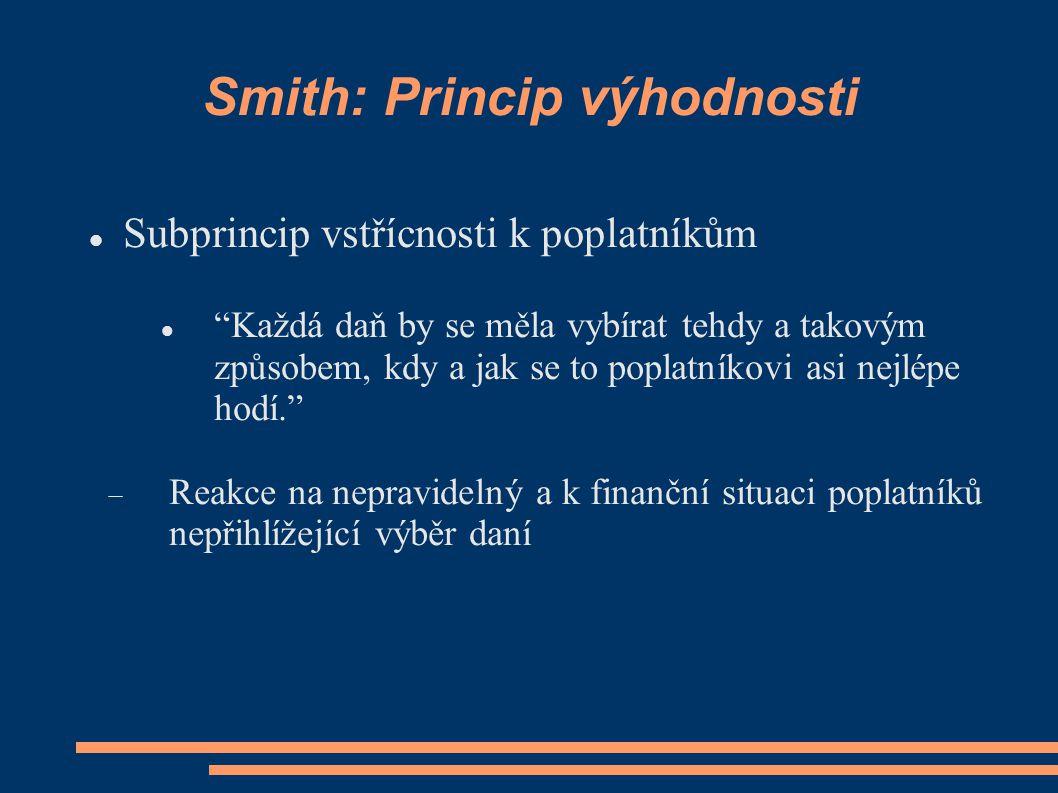 Smith: Princip výhodnosti Subprincip vstřícnosti k poplatníkům Každá daň by se měla vybírat tehdy a takovým způsobem, kdy a jak se to poplatníkovi asi nejlépe hodí.  Reakce na nepravidelný a k finanční situaci poplatníků nepřihlížející výběr daní
