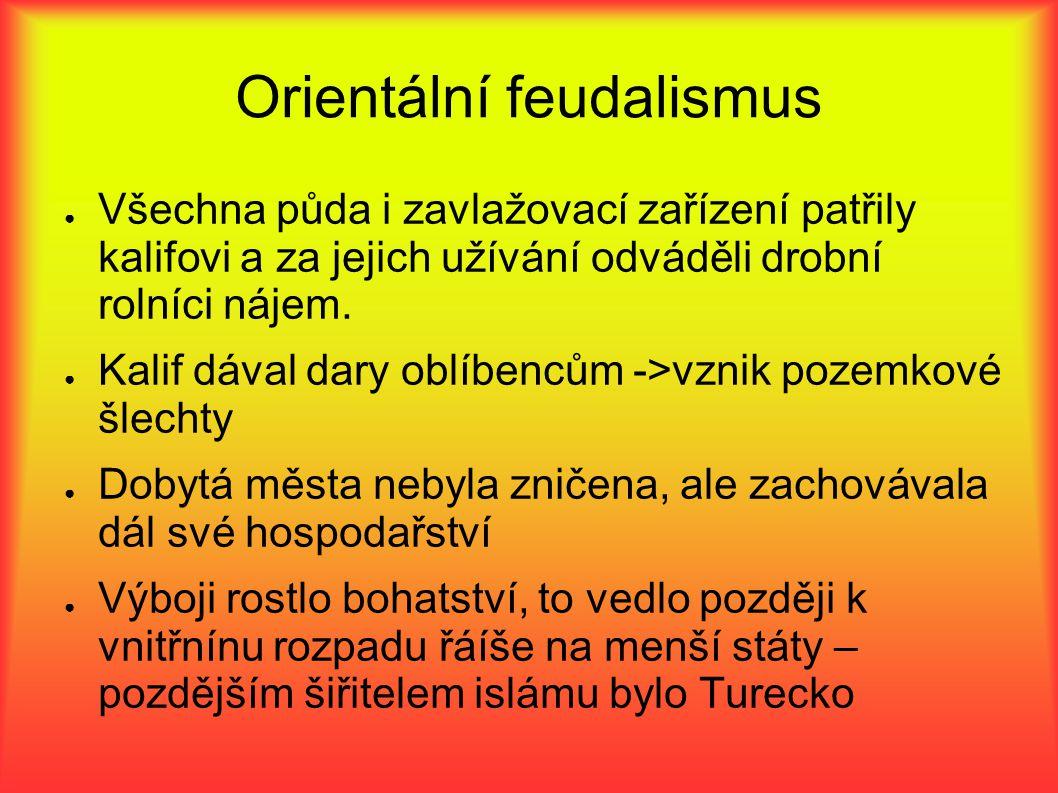 Orientální feudalismus ● Všechna půda i zavlažovací zařízení patřily kalifovi a za jejich užívání odváděli drobní rolníci nájem.