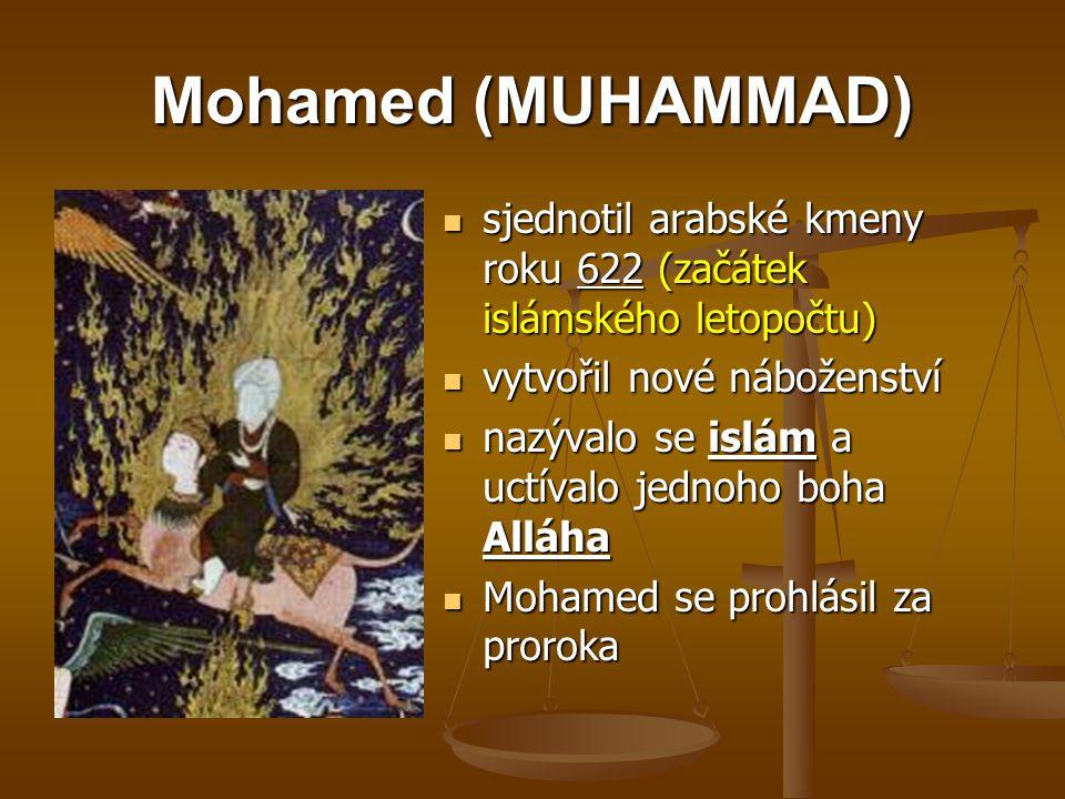 Mohamed (MUHAMMAD) sjednotil arabské kmeny roku 622 (začátek islámského letopočtu) vytvořil nové náboženství nazývalo se islám a uctívalo jednoho boha Alláha Mohamed se prohlásil za proroka