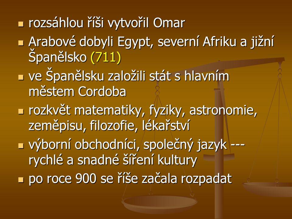 rozsáhlou říši vytvořil Omar rozsáhlou říši vytvořil Omar Arabové dobyli Egypt, severní Afriku a jižní Španělsko (711) Arabové dobyli Egypt, severní Afriku a jižní Španělsko (711) ve Španělsku založili stát s hlavním městem Cordoba ve Španělsku založili stát s hlavním městem Cordoba rozkvět matematiky, fyziky, astronomie, zeměpisu, filozofie, lékařství rozkvět matematiky, fyziky, astronomie, zeměpisu, filozofie, lékařství výborní obchodníci, společný jazyk --- rychlé a snadné šíření kultury výborní obchodníci, společný jazyk --- rychlé a snadné šíření kultury po roce 900 se říše začala rozpadat po roce 900 se říše začala rozpadat