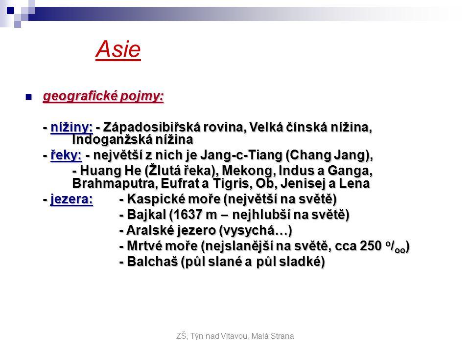 Asie geografické pojmy: geografické pojmy: - nížiny: - Západosibiřská rovina, Velká čínská nížina, Indoganžská nížina - řeky: - největší z nich je Jang-c-Tiang (Chang Jang), - Huang He (Žlutá řeka), Mekong, Indus a Ganga, Brahmaputra, Eufrat a Tigris, Ob, Jenisej a Lena - jezera:- Kaspické moře (největší na světě) - Bajkal (1637 m – nejhlubší na světě) - Aralské jezero (vysychá…) - Mrtvé moře (nejslanější na světě, cca 250 o / oo ) - Balchaš (půl slané a půl sladké) ZŠ, Týn nad Vltavou, Malá Strana