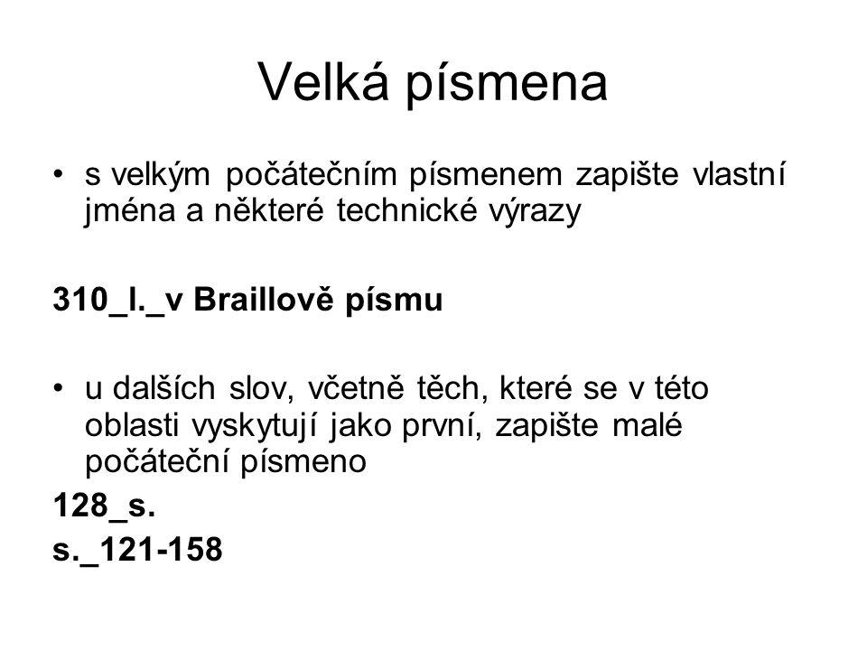 Velká písmena s velkým počátečním písmenem zapište vlastní jména a některé technické výrazy 310_l._v Braillově písmu u dalších slov, včetně těch, které se v této oblasti vyskytují jako první, zapište malé počáteční písmeno 128_s.