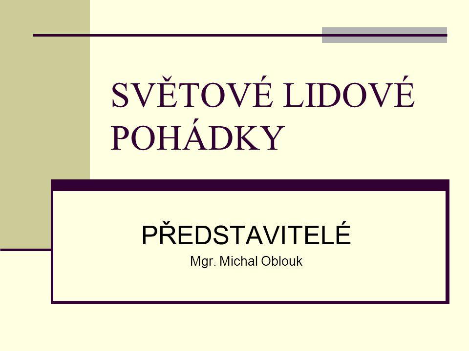 SVĚTOVÉ LIDOVÉ POHÁDKY PŘEDSTAVITELÉ Mgr. Michal Oblouk