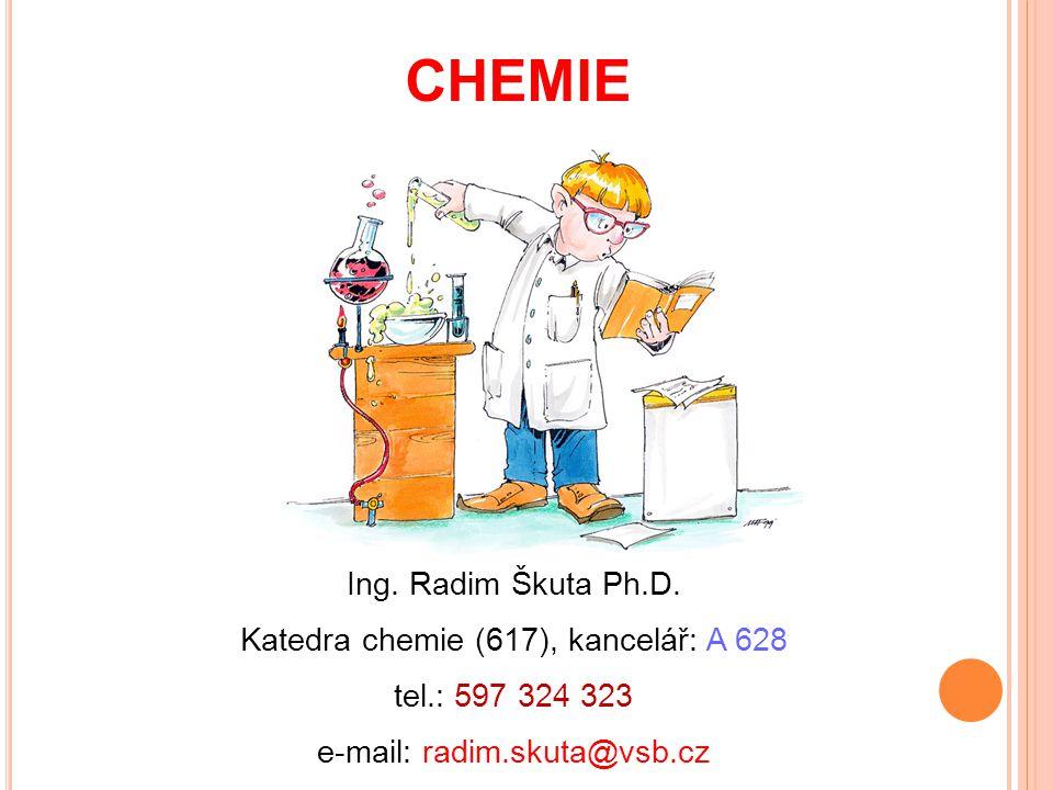 CHEMIE Ing. Radim Škuta Ph.D. Katedra chemie (617), kancelář: A 628 tel.: 597 324 323 e-mail: radim.skuta@vsb.cz