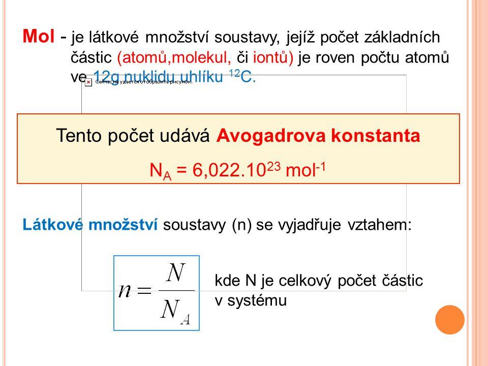 Mol - je látkové množství soustavy, jejíž počet základních částic (atomů,molekul, či iontů) je roven počtu atomů ve 12g nuklidu uhlíku 12 C. Látkové m