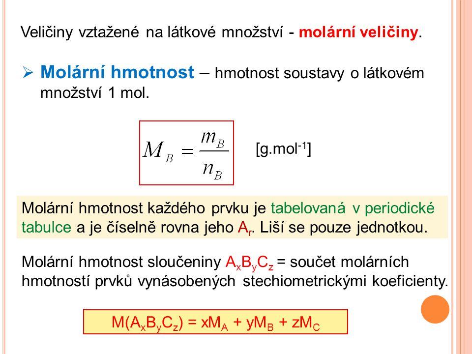 Veličiny vztažené na látkové množství - molární veličiny.  Molární hmotnost – hmotnost soustavy o látkovém množství 1 mol. [g.mol -1 ] Molární hmotno