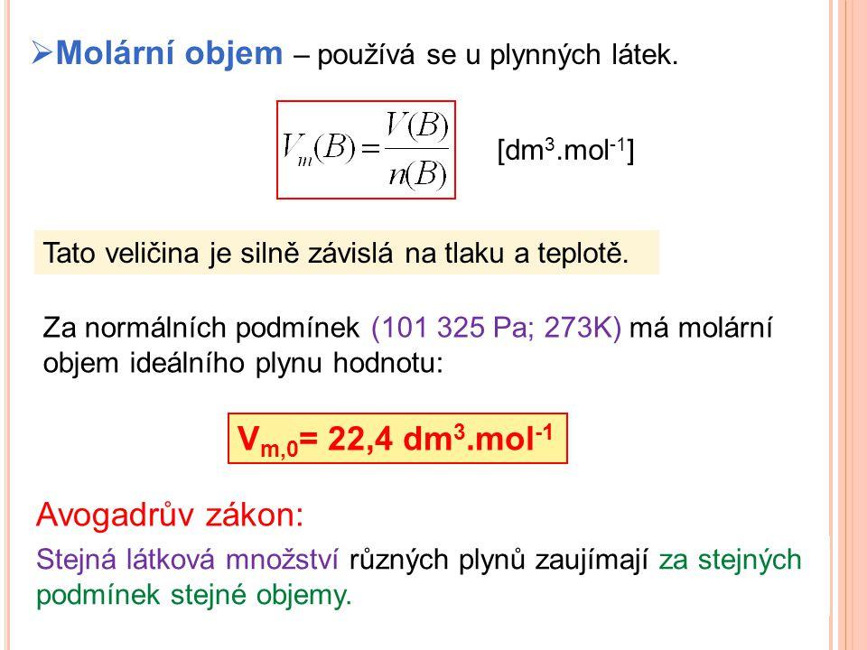  Molární objem – používá se u plynných látek. [dm 3.mol -1 ] Za normálních podmínek (101 325 Pa; 273K) má molární objem ideálního plynu hodnotu: Tato