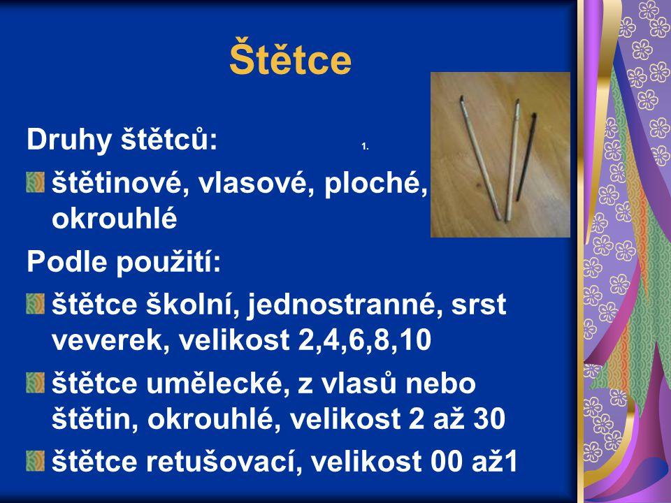 Štětce Druhy štětců: 1. štětinové, vlasové, ploché, okrouhlé Podle použití: štětce školní, jednostranné, srst veverek, velikost 2,4,6,8,10 štětce uměl