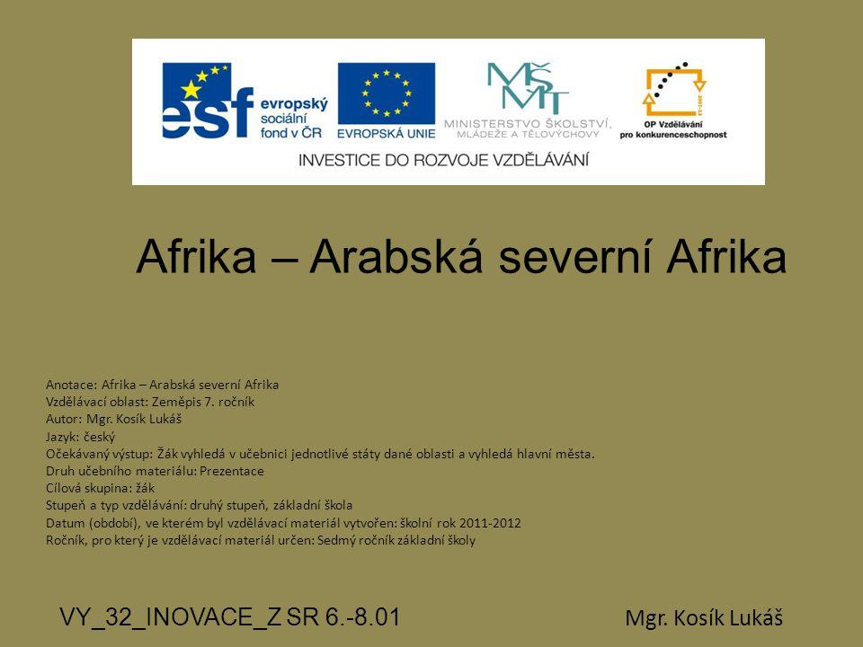 Afrika – Arabská severní Afrika VY_32_INOVACE_Z SR 6.-8.01 Mgr. Kosík Lukáš Anotace: Afrika – Arabská severní Afrika Vzdělávací oblast: Zeměpis 7. roč
