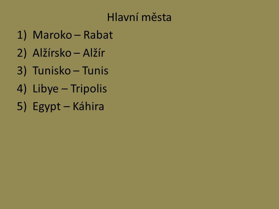 Hlavní města 1)Maroko – Rabat 2)Alžírsko – Alžír 3)Tunisko – Tunis 4)Libye – Tripolis 5)Egypt – Káhira