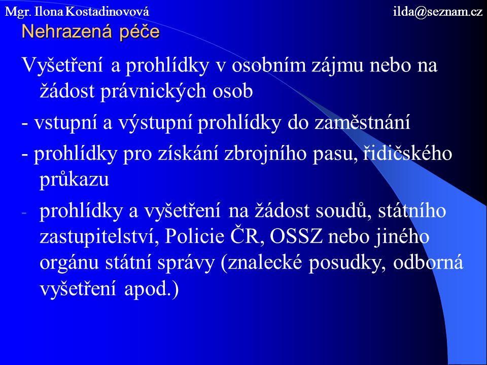 Nehrazená péče Vyšetření a prohlídky v osobním zájmu nebo na žádost právnických osob - vstupní a výstupní prohlídky do zaměstnání - prohlídky pro získání zbrojního pasu, řidičského průkazu - prohlídky a vyšetření na žádost soudů, státního zastupitelství, Policie ČR, OSSZ nebo jiného orgánu státní správy (znalecké posudky, odborná vyšetření apod.) Mgr.