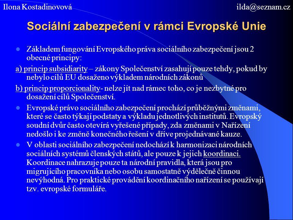 Sociální zabezpečení v rámci Evropské Unie Základem fungování Evropského práva sociálního zabezpečení jsou 2 obecné principy: a) princip subsidiarity – zákony Společenství zasahují pouze tehdy, pokud by nebylo cílů EU dosaženo výkladem národních zákonů b) princip proporcionality- nelze jít nad rámec toho, co je nezbytné pro dosažení cílů Společenství.