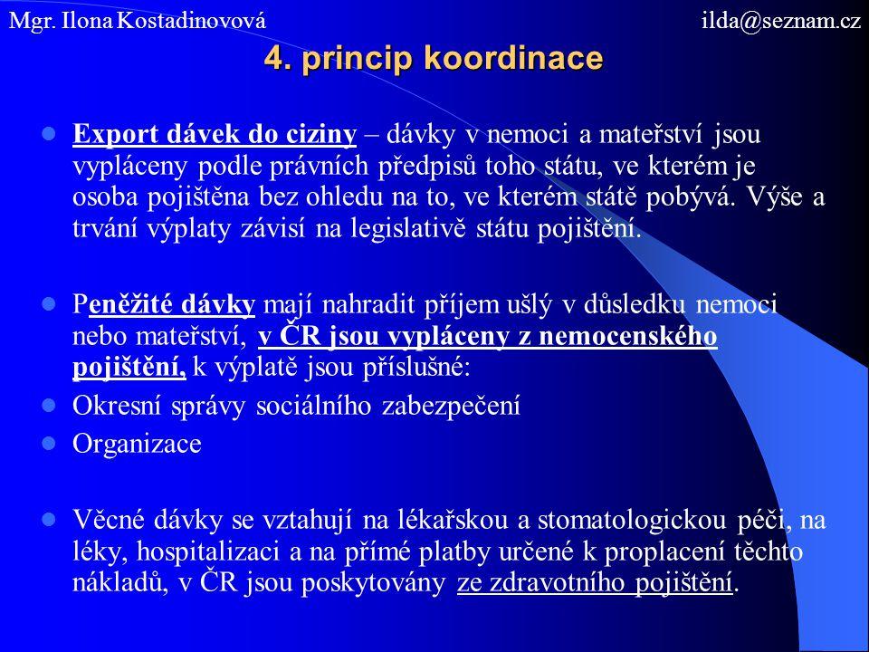 4. princip koordinace Export dávek do ciziny – dávky v nemoci a mateřství jsou vypláceny podle právních předpisů toho státu, ve kterém je osoba pojišt
