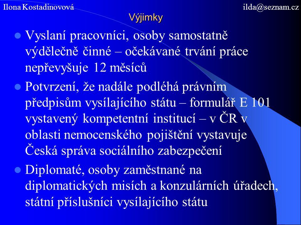 Výjimky Vyslaní pracovníci, osoby samostatně výdělečně činné – očekávané trvání práce nepřevyšuje 12 měsíců Potvrzení, že nadále podléhá právním předpisům vysílajícího státu – formulář E 101 vystavený kompetentní institucí – v ČR v oblasti nemocenského pojištění vystavuje Česká správa sociálního zabezpečení Diplomaté, osoby zaměstnané na diplomatických misích a konzulárních úřadech, státní příslušníci vysílajícího státu Ilona Kostadinovová ilda@seznam.cz