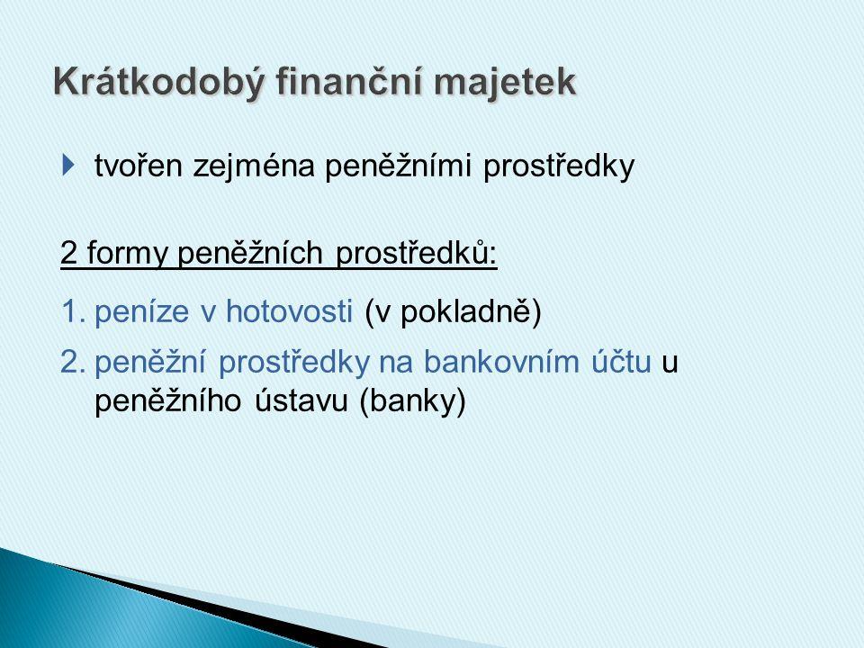  tvořen zejména peněžními prostředky 2 formy peněžních prostředků: 1.peníze v hotovosti (v pokladně) 2.peněžní prostředky na bankovním účtu u peněžního ústavu (banky)