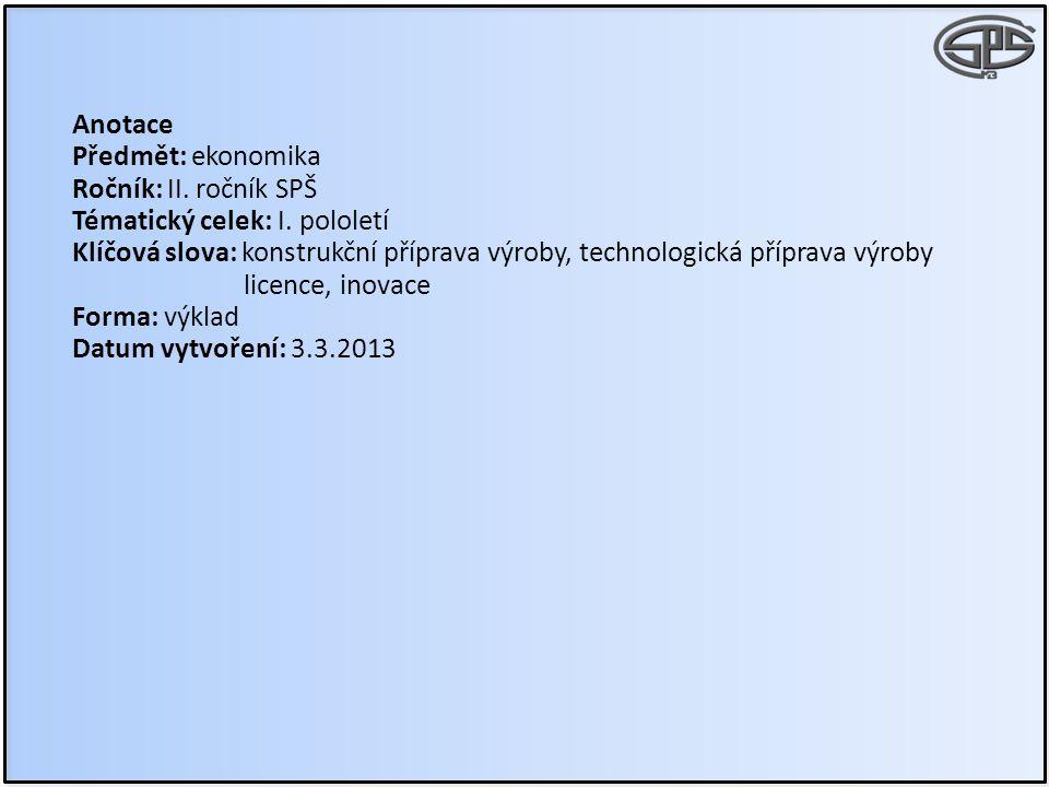 Anotace Předmět: ekonomika Ročník: II. ročník SPŠ Tématický celek: I. pololetí Klíčová slova: konstrukční příprava výroby, technologická příprava výro