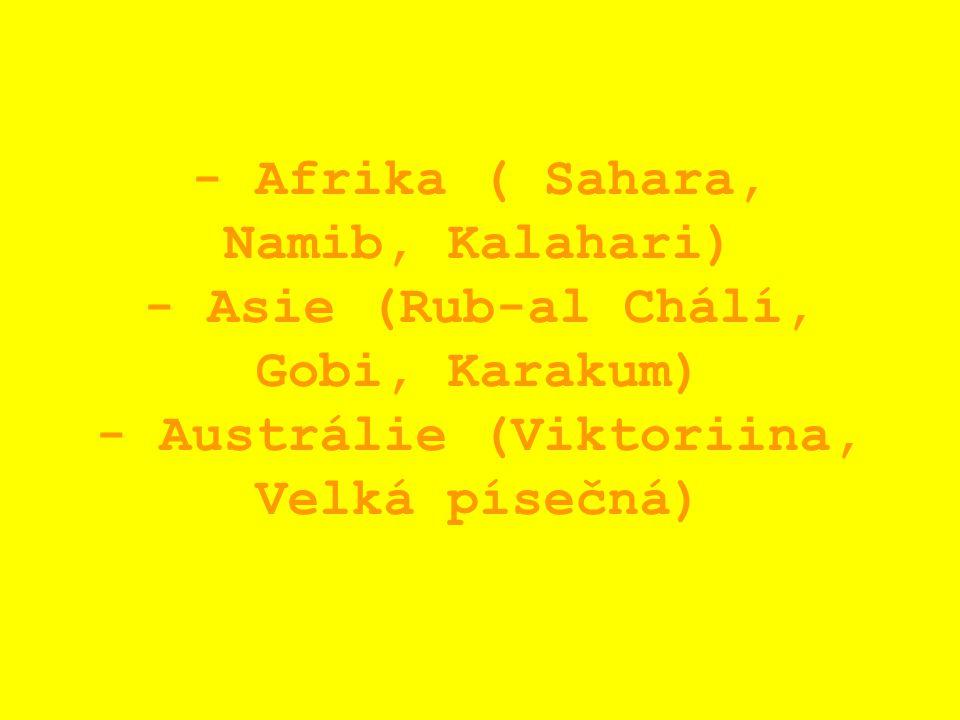 - Afrika ( Sahara, Namib, Kalahari) - Asie (Rub-al Chálí, Gobi, Karakum) - Austrálie (Viktoriina, Velká písečná)