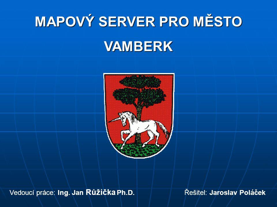 MAPOVÝ SERVER PRO MĚSTO VAMBERK Vedoucí práce: Ing. Jan Růžička Ph.D. Řešitel: Jaroslav Poláček
