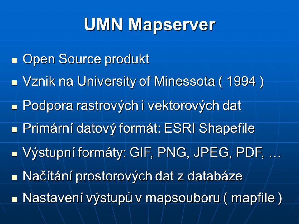 UMN Mapserver Open Source produkt Open Source produkt Podpora rastrových i vektorových dat Podpora rastrových i vektorových dat Primární datový formát: ESRI Shapefile Primární datový formát: ESRI Shapefile Vznik na University of Minessota ( 1994 ) Vznik na University of Minessota ( 1994 ) Výstupní formáty: GIF, PNG, JPEG, PDF, … Výstupní formáty: GIF, PNG, JPEG, PDF, … Načítání prostorových dat z databáze Načítání prostorových dat z databáze Nastavení výstupů v mapsouboru ( mapfile ) Nastavení výstupů v mapsouboru ( mapfile )