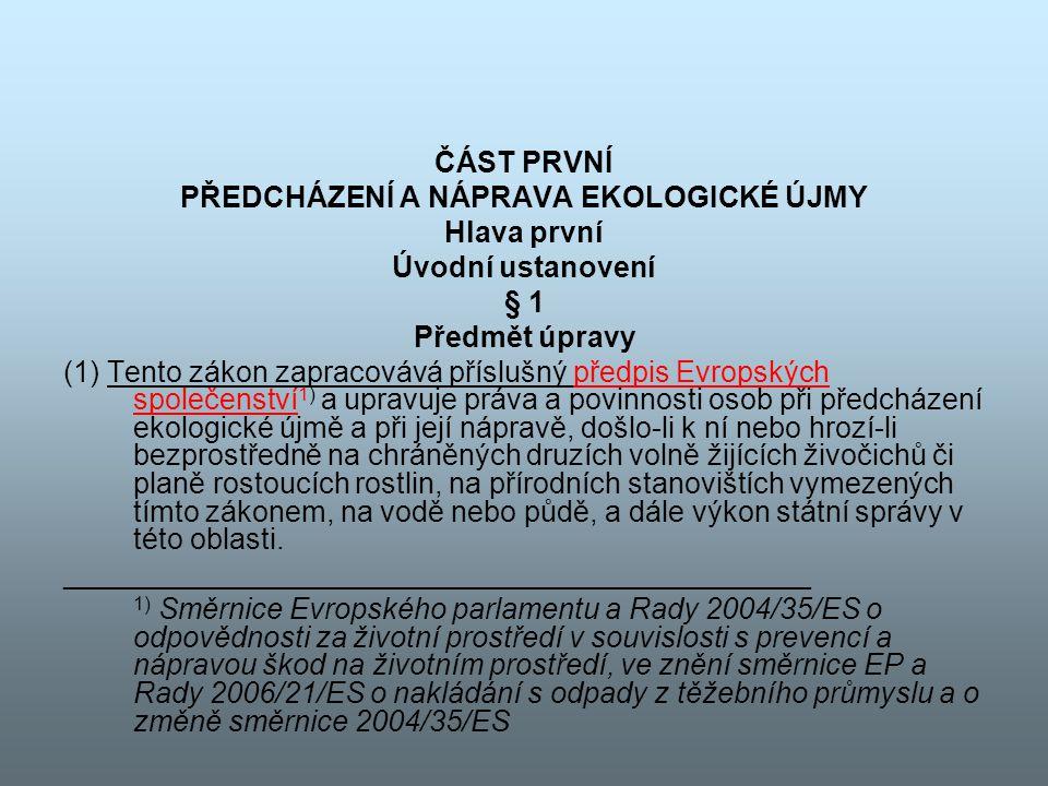 ČÁST PRVNÍ PŘEDCHÁZENÍ A NÁPRAVA EKOLOGICKÉ ÚJMY Hlava první Úvodní ustanovení § 1 Předmět úpravy (1) Tento zákon zapracovává příslušný předpis Evrops