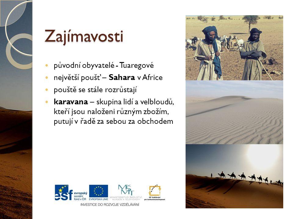 Zajímavosti původní obyvatelé - Tuaregové největší poušť – Sahara v Africe pouště se stále rozrůstají karavana – skupina lidí a velbloudů, kteří jsou naloženi různým zbožím, putují v řadě za sebou za obchodem