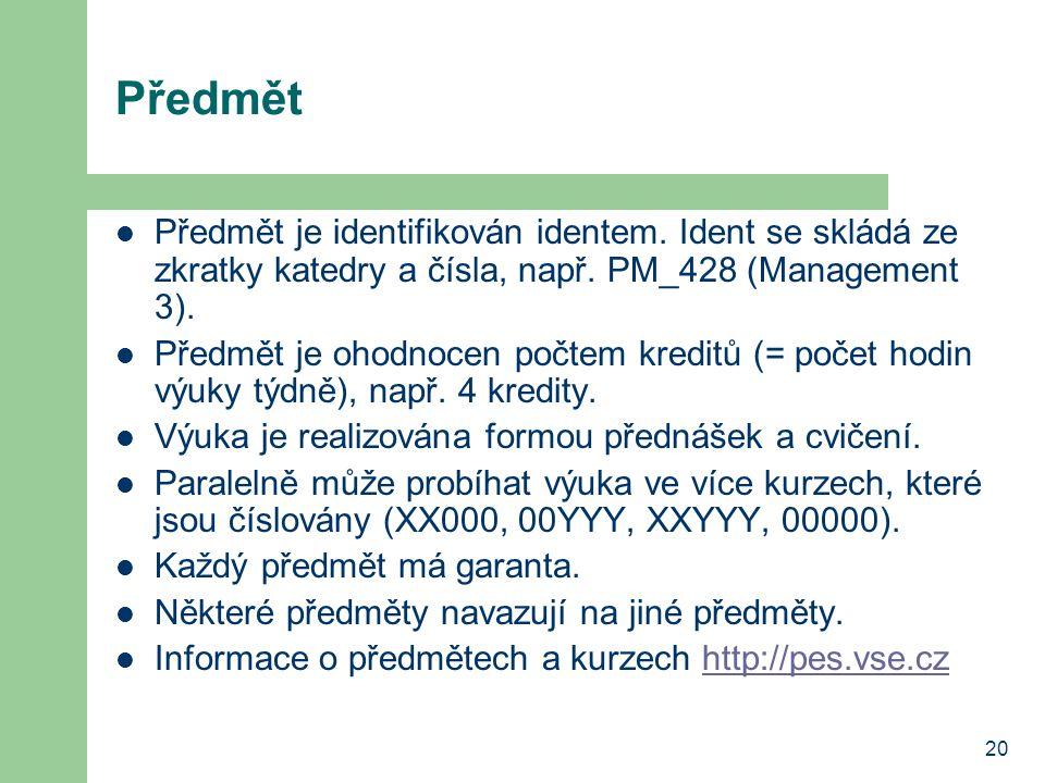 20 Předmět Předmět je identifikován identem. Ident se skládá ze zkratky katedry a čísla, např. PM_428 (Management 3). Předmět je ohodnocen počtem kred