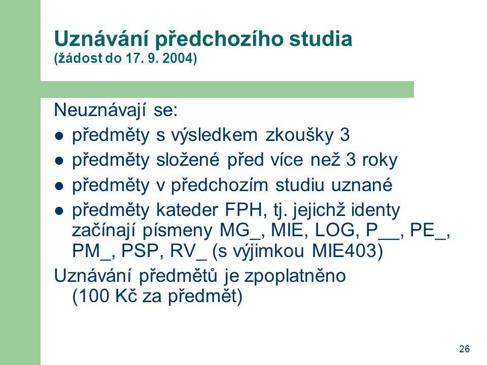 26 Uznávání předchozího studia (žádost do 17. 9. 2004) Neuznávají se: předměty s výsledkem zkoušky 3 předměty složené před více než 3 roky předměty v