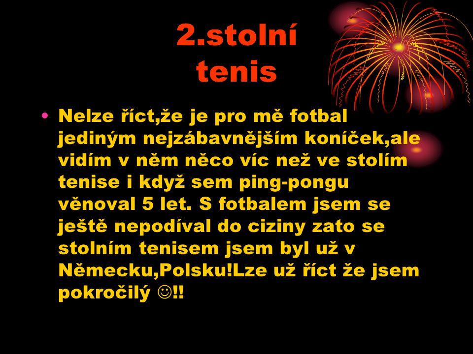 2.stolní tenis Nelze říct,že je pro mě fotbal jediným nejzábavnějším koníček,ale vidím v něm něco víc než ve stolím tenise i když sem ping-pongu věnoval 5 let.