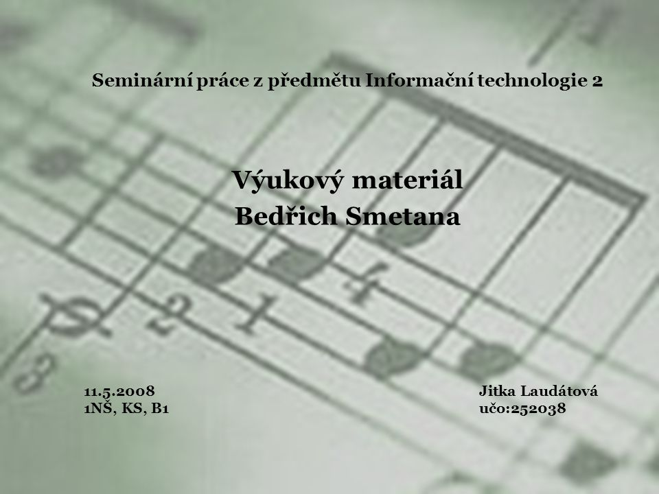 Seminární práce z předmětu Informační technologie 2 Výukový materiál Bedřich Smetana 11.5.2008Jitka Laudátová 1NŠ, KS, B1 učo:252038
