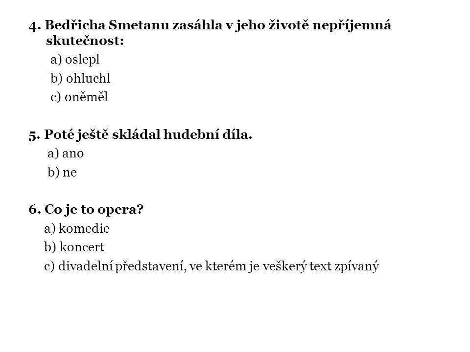 4.Bedřicha Smetanu zasáhla v jeho životě nepříjemná skutečnost: a) oslepl b) ohluchl c) oněměl 5.