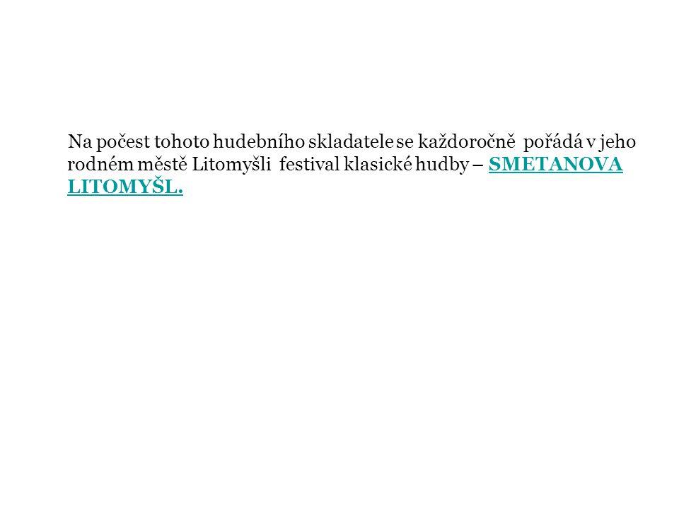 Na počest tohoto hudebního skladatele se každoročně pořádá v jeho rodném městě Litomyšli festival klasické hudby – SMETANOVA LITOMYŠL.SMETANOVA LITOMYŠL.