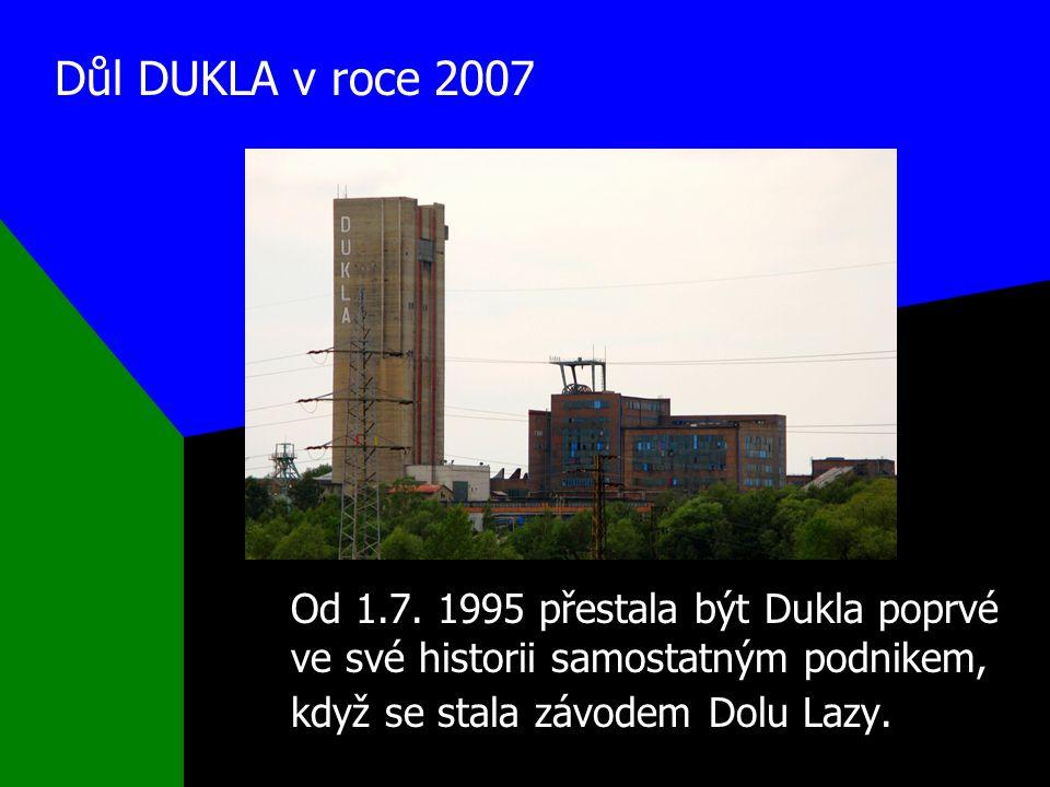 Důl DUKLA v roce 2007 Od 1.7. 1995 přestala být Dukla poprvé ve své historii samostatným podnikem, když se stala závodem Dolu Lazy.