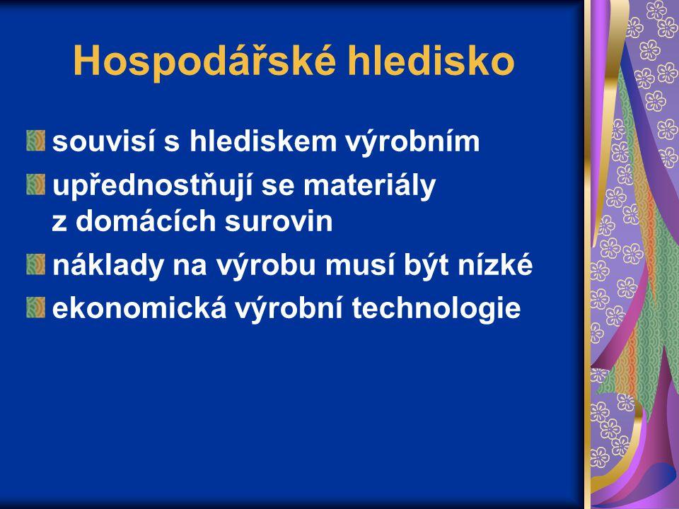 Hospodářské hledisko souvisí s hlediskem výrobním upřednostňují se materiály z domácích surovin náklady na výrobu musí být nízké ekonomická výrobní technologie