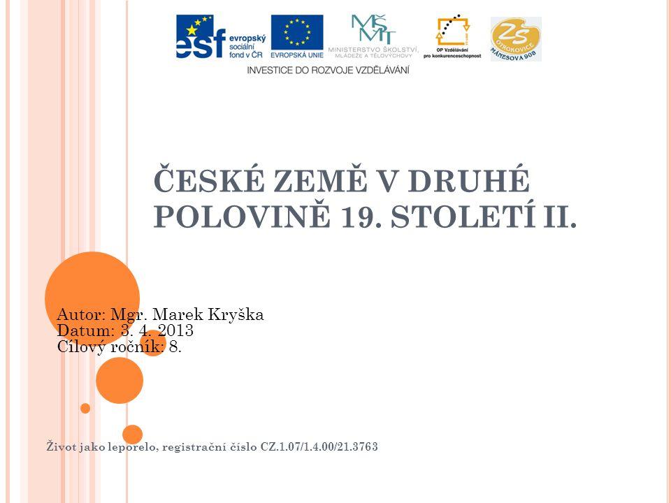Život jako leporelo, registrační číslo CZ.1.07/1.4.00/21.3763 ČESKÉ ZEMĚ V DRUHÉ POLOVINĚ 19. STOLETÍ II. Autor: Mgr. Marek Kryška Datum: 3. 4. 2013 C