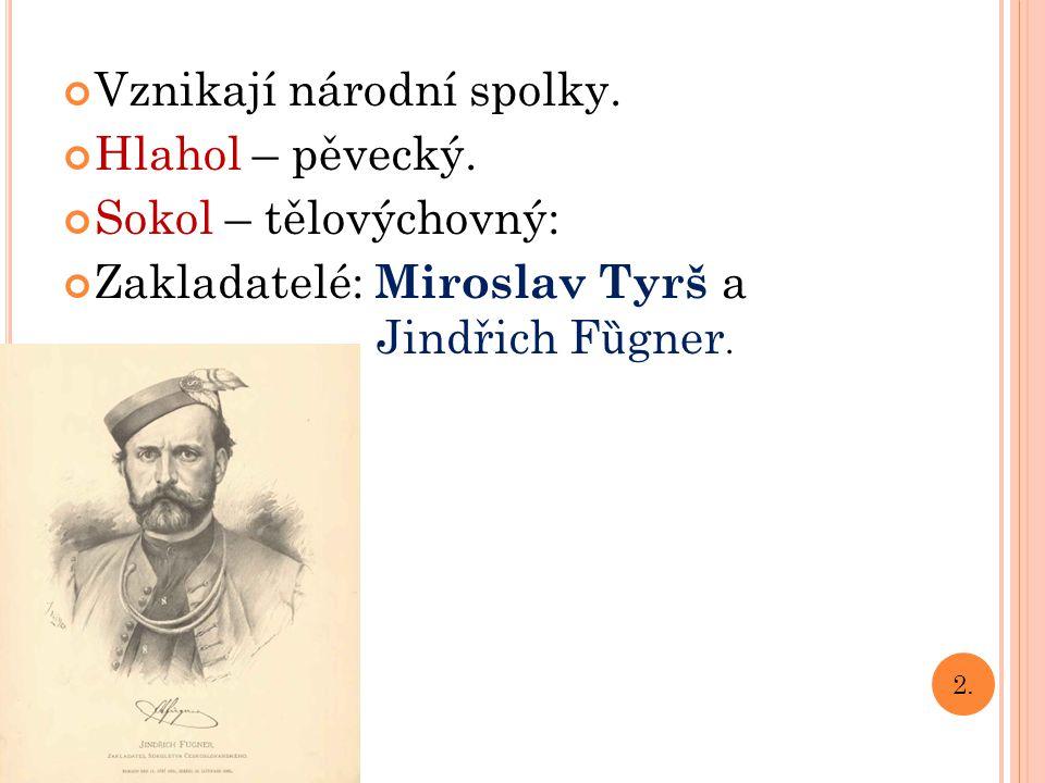 Vznikají národní spolky. Hlahol – pěvecký. Sokol – tělovýchovný: Zakladatelé: M iroslav Tyrš a Jindřich F ȕ gner. 2.